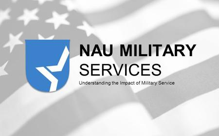NAU MILITARY SERVICES Understanding the Impact of Military Service.