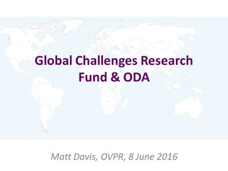 Global Challenges Research Fund & ODA Matt Davis, OVPR, 8 June 2016.