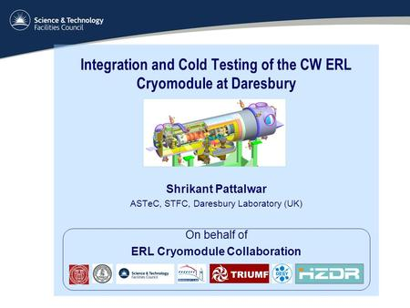 Integration and Cold Testing of the CW ERL Cryomodule at Daresbury Shrikant Pattalwar ASTeC, STFC, Daresbury Laboratory (UK) On behalf of ERL Cryomodule.
