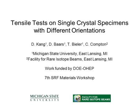 Tensile Tests on Single Crystal Specimens with Different Orientations D. Kang 1, D. Baars 1, T. Bieler 1, C. Compton 2 1 Michigan State University, East.
