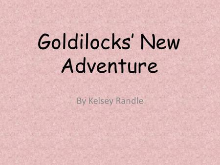 Goldilocks' New Adventure By Kelsey Randle. Once upon a time there was a very naughty girl called Goldilocks. She is called Goldilocks because of her.