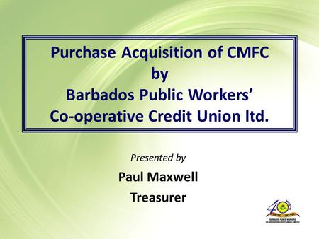 Purchase Acquisition of CMFC by Barbados Public Workers' Co-operative Credit Union ltd. Presented by Paul Maxwell Treasurer.