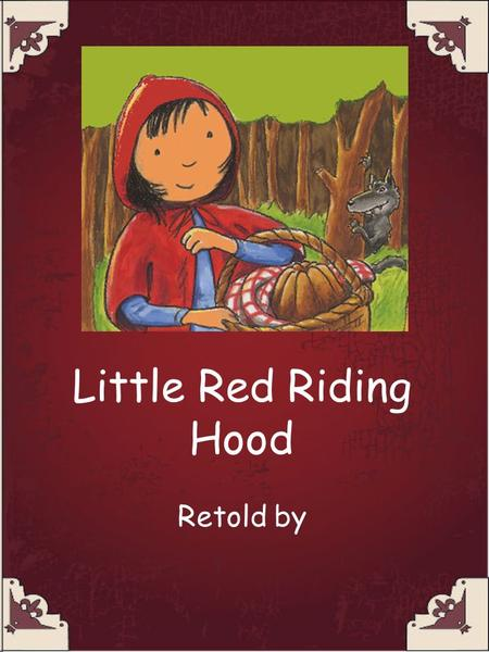 Little Red Riding Hood Retold by. Once upon a time there was a little girl called Little Red Riding Hood who lived with her mother.