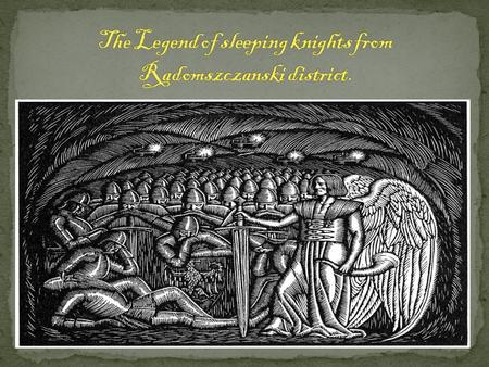 People say that in Chelmska Góra there is St Jadwiga's army sleeping. There is a large iron door, behind which the knights are sleeping. The sleeping.