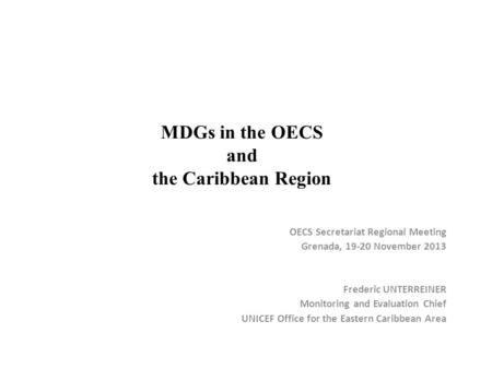 MDGs in the OECS and the Caribbean Region OECS Secretariat Regional Meeting Grenada, 19-20 November 2013 Frederic UNTERREINER Monitoring and Evaluation.