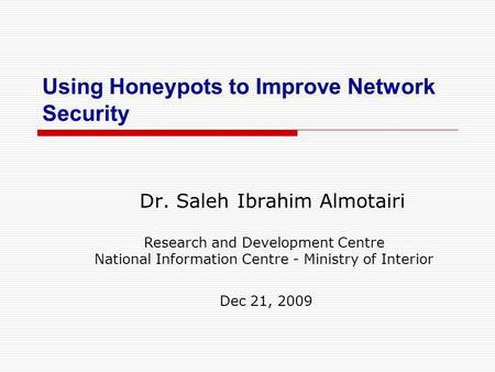 Using Honeypots to Improve Network Security Dr. Saleh Ibrahim Almotairi Research and Development Centre National Information Centre - Ministry of Interior.