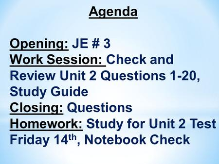 Agenda Opening: JE # 3 Work Session: Check and Review Unit 2 Questions 1-20, Study Guide Closing: Questions Homework: Study for Unit 2 Test Friday 14 th,