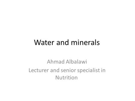 Water and minerals Ahmad Albalawi Lecturer and senior specialist in Nutrition.