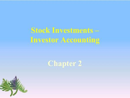 Stock Investments – Investor Accounting Chapter 2.
