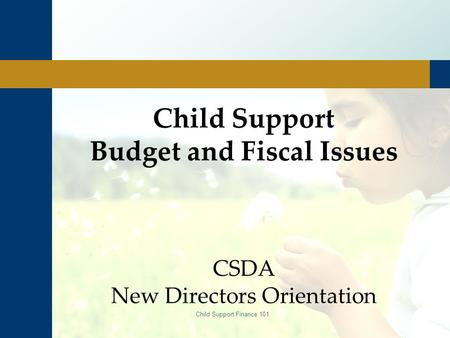 Child Support Finance 101 Child Support Budget and Fiscal Issues CSDA New Directors Orientation.
