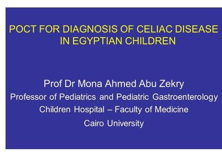 POCT FOR DIAGNOSIS OF CELIAC DISEASE IN EGYPTIAN CHILDREN Prof Dr Mona Ahmed Abu Zekry Professor of Pediatrics and Pediatric Gastroenterology Children.