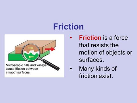 Friction Friction is a force that resists the motion of objects or surfaces. Many kinds of friction exist.