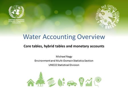 Water Accounting Overview Core tables, hybrid tables and monetary accounts Michael Nagy Environment and Multi-Domain Statistics Section UNECE Statistical.