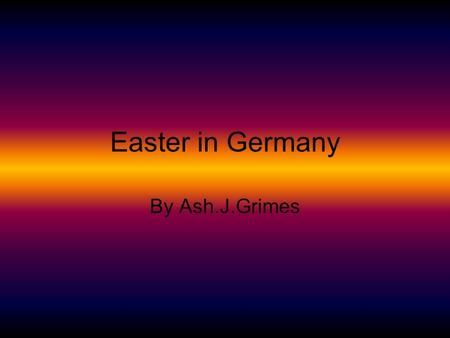 Easter in Germany By Ash.J.Grimes. Easter Easter in Germany is celebrated like any other country would. They have chocolate eggs, Easter bunnies, flowers.
