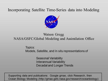 Incorporating Satellite Time-Series data into Modeling Watson Gregg NASA/GSFC/Global Modeling and Assimilation Office Topics: Models, Satellite, and In.