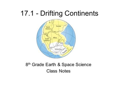 17.1 - Drifting Continents 8 th Grade Earth & Space Science Class Notes.