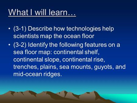 What I will learn… (3-1) Describe how technologies help scientists map the ocean floor (3-2) Identify the following features on a sea floor map: continental.