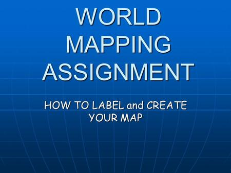 WORLD MAPPING ASSIGNMENT HOW TO LABEL and CREATE YOUR MAP.