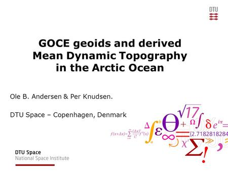 GOCE geoids and derived Mean Dynamic Topography in the Arctic Ocean Ole B. Andersen & Per Knudsen. DTU Space – Copenhagen, Denmark.