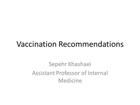 Vaccination Recommendations Sepehr Khashaei Assistant Professor of Internal Medicine.