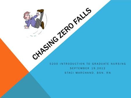 CHASING ZERO FALLS 5200 INTRODUCTION TO GRADUATE NURSING SEPTEMBER 19,2012 STACI MARCHAND, BSN, RN.