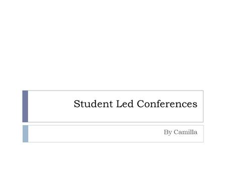Student Led Conferences By Camilla.  Cover Letter: Please word process a paper that summarizes what you have learned this year. In this document, you.