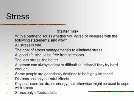 Stress Starter Task With a partner discuss whether you agree or disagree with the following statements, and why? 1. All stress is bad. 2. The goal of stress.
