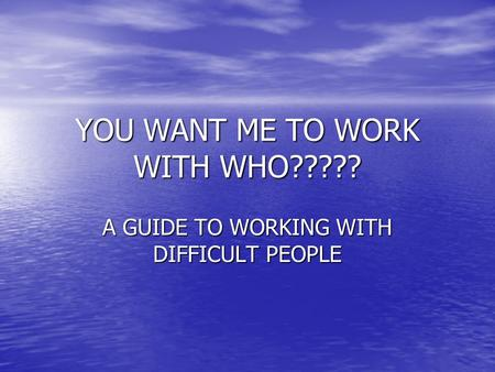 YOU WANT ME TO WORK WITH WHO????? A GUIDE TO WORKING WITH DIFFICULT PEOPLE.