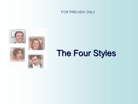 The Four Styles FOR PREVIEW ONLY. The Four Styles You will learn: 1. The Four Behavior Styles 2. How To Identify These Styles 3. How To Better Deal With.