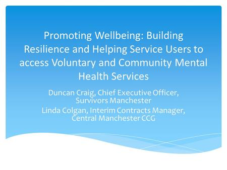 Promoting Wellbeing: Building Resilience and Helping Service Users to access Voluntary and Community Mental Health Services Duncan Craig, Chief Executive.