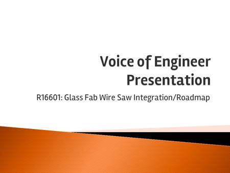 "R16601: Glass Fab Wire Saw Integration/Roadmap. ""Glass Fab, Inc. is currently looking to replace their wire glass cutting saw with a smaller, more efficient."