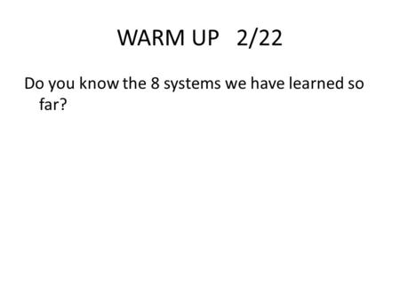 WARM UP 2/22 Do you know the 8 systems we have learned so far?
