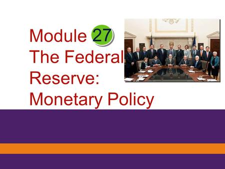 27 Module The Federal Reserve: Monetary Policy. What you will learn in this Module : The functions of the Federal Reserve System The major tools the Federal.