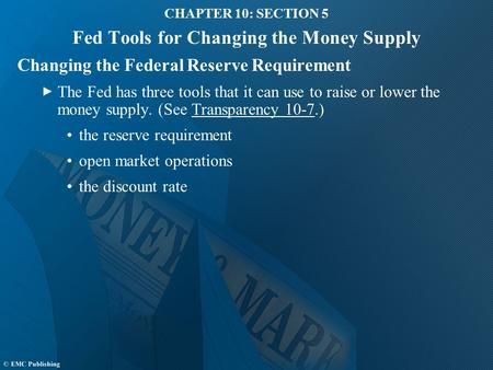 CHAPTER 10: SECTION 5 Fed Tools for Changing the Money Supply Changing the Federal Reserve Requirement The Fed has three tools that it can use to raise.