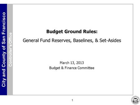 City and County of San Francisco 1 Budget Ground Rules: General Fund Reserves, Baselines, & Set-Asides March 13, 2013 Budget & Finance Committee Controller's.