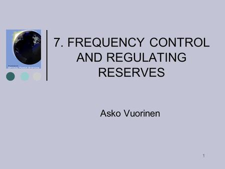 1 7. FREQUENCY CONTROL AND REGULATING RESERVES Asko Vuorinen.