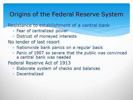 Origins of the Federal Reserve System Resistance to establishment of a central bank Fear of centralized power Distrust of moneyed interests No lender.