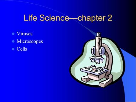 Life Science—chapter 2 Viruses Microscopes Cells.