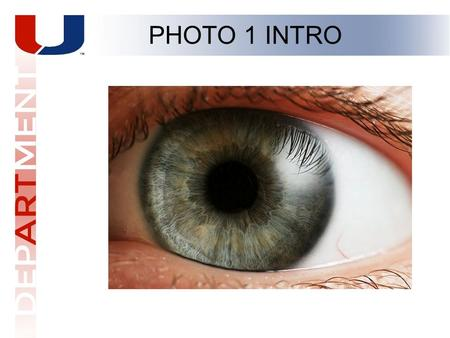 PHOTO 1 INTRO. The camera functions like your eye. 4 Basic Parts. PHOTO 1 INTRO Light tight Iris Eyeball Retina (rods and cones) Eyelids.