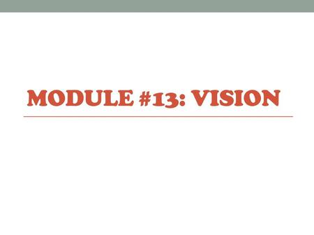 MODULE #13: VISION. Vision Transduction: transformation of stimulus energy (light, sound, smells, etc.) to neural impulses our brains can interpret. Our.