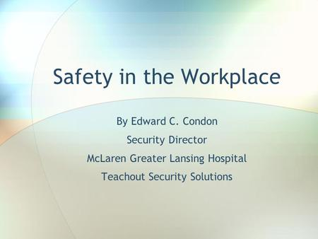 Safety in the Workplace By Edward C. Condon Security Director McLaren Greater Lansing Hospital Teachout Security Solutions.