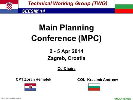 SEESIM 14 UNCLASSIFIED Main Planning Conference (MPC) 2 - 5 Apr 2014 Zagreb, Croatia Co-Chairs Technical Working Group (TWG) CPT Zoran Hemetek COL Krasimir.