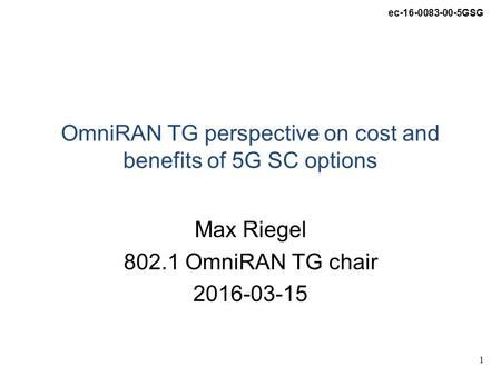 Ec-16-0083-00-5GSG 1 OmniRAN TG perspective on cost and benefits of 5G SC options Max Riegel 802.1 OmniRAN TG chair 2016-03-15.