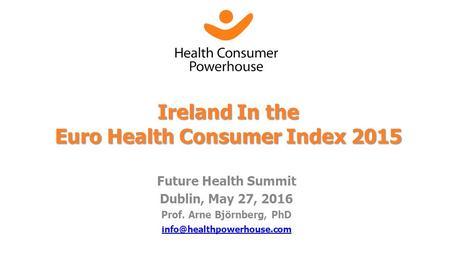 Future Health Summit Dublin, May 27, 2016 Prof. Arne Björnberg, PhD Ireland In the Euro Health Consumer Index 2015.