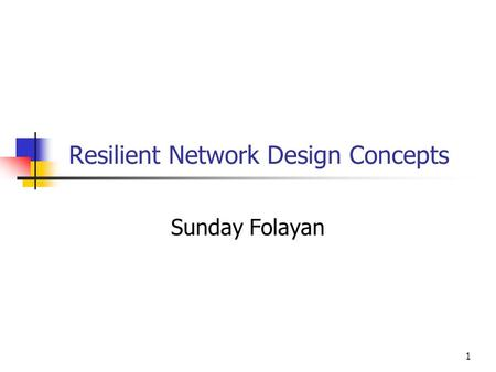 1 Resilient Network Design Concepts Sunday Folayan.