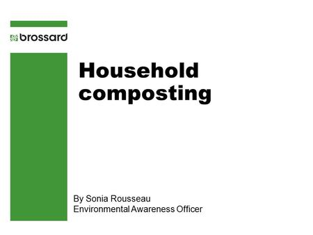 Household composting By Sonia Rousseau Environmental Awareness Officer.