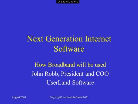 August 2001Copyright UserLand Software 2001 Next Generation Internet Software How Broadband will be used John Robb, President and COO UserLand Software.