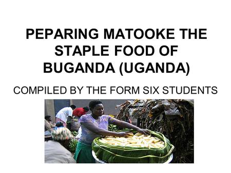 PEPARING MATOOKE THE STAPLE FOOD OF BUGANDA (UGANDA) COMPILED BY THE FORM SIX STUDENTS.