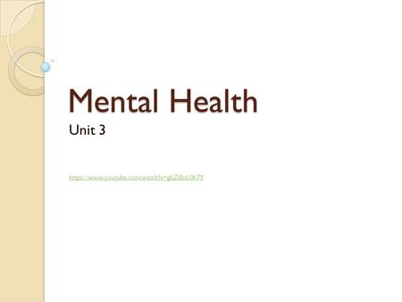 Mental Health Unit 3 https://www.youtube.com/watch?v=gkZiBnL0h7Y https://www.youtube.com/watch?v=gkZiBnL0h7Y.