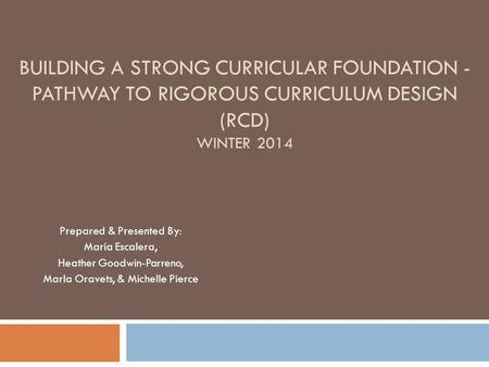 BUILDING A STRONG CURRICULAR FOUNDATION - PATHWAY TO RIGOROUS CURRICULUM DESIGN (RCD) WINTER 2014 Prepared & Presented By: Maria Escalera, Heather Goodwin-Parreno,